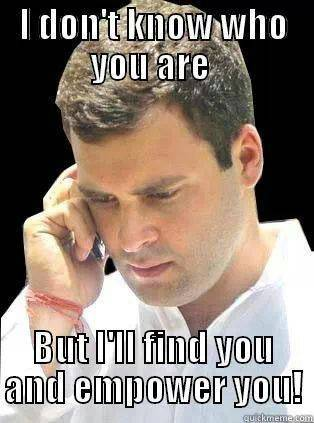 Rahul Gandhi: I don't know who you are, but i'll find you and empower you!